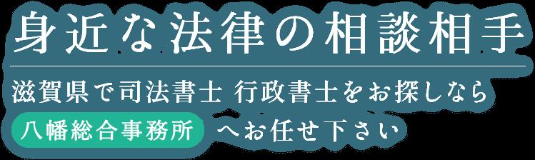 身近な法律の相談相手|滋賀県で司法書士 行政書士をお探しなら八幡総合事務所へお任せ下さい